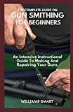 THE COMPLETE GUIDE ON GUN SMITHING FOR BEGINNERS: An Intensive Instructional Guide To Making And Repairing Your Guns