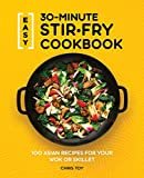 Easy 30-Minute Stir-Fry Cookbook: 100 Asian Recipes for your Wok or Skillet