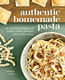 Authentic Homemade Pasta: Recipes for Mastering Cut, Shaped, Stuffed, Extruded, and Flavored Pastas