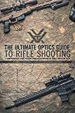 The Ultimate Optics Guide to Rifle Shooting: A Comprehensive Guide to Using Your Riflescope on the Range and in the Field